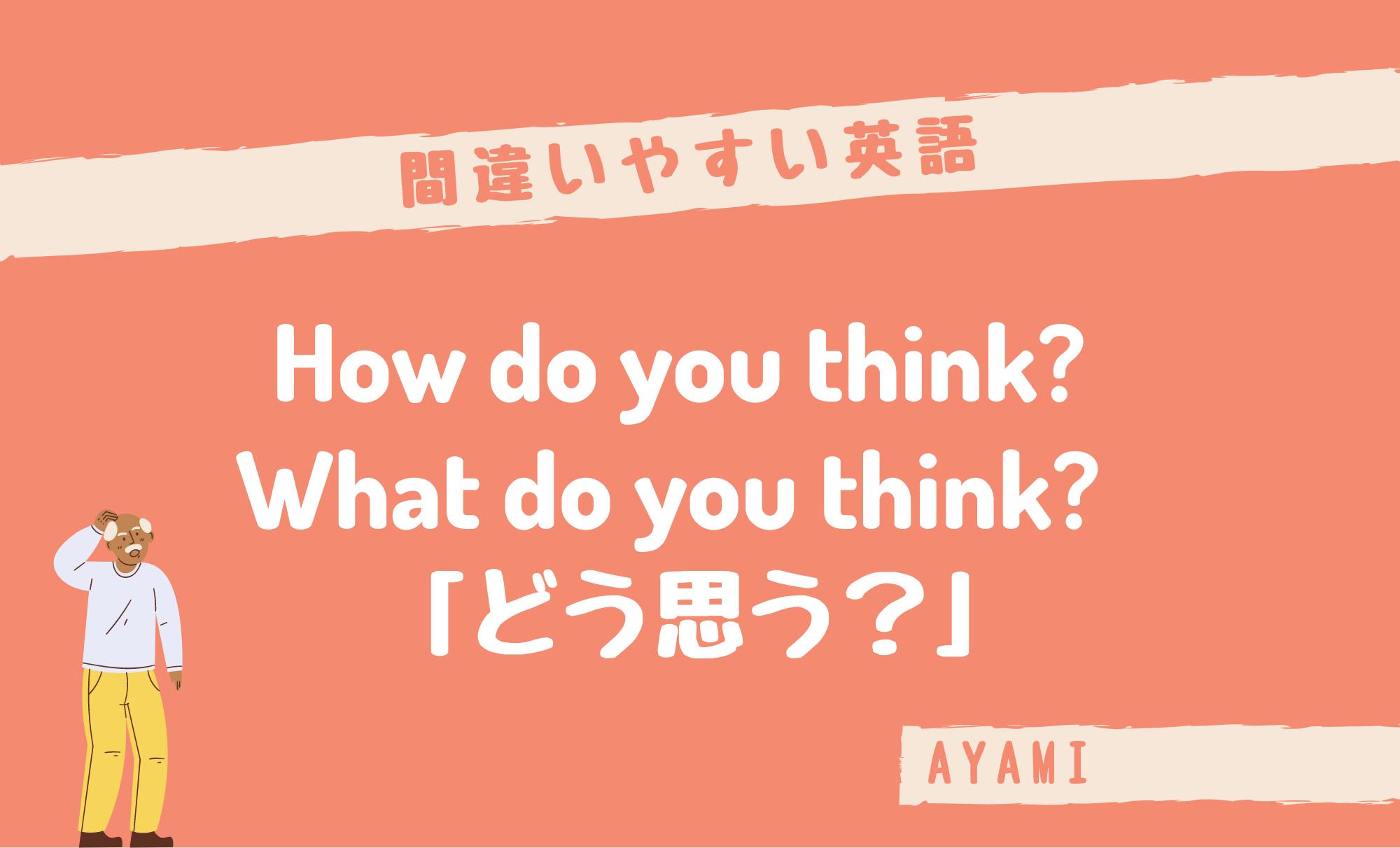 間違いやすい英語 「どう思う?」はHow do you think?What do you think?